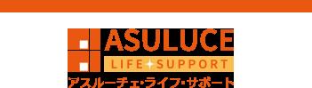 明日(アス)の暮らしに輝き(ルーチェ)を添える ASULUCE LIFE SUPPORT アスルーチェ・ライフ・サポート